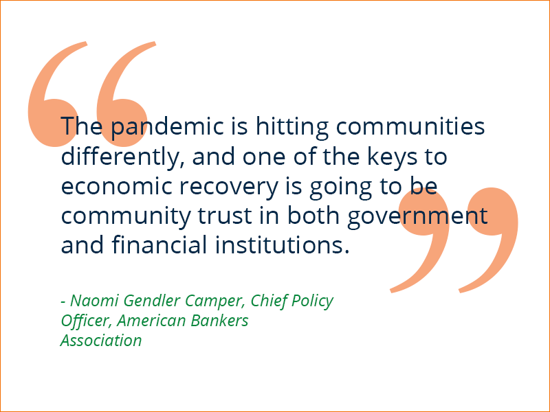 The pandemic is hitting communities differently, and one of the keys to economic recovery is going to be community trust in both government and financial institutions. Naomi Gendler Camper, Chief Policy Officer, American Bankers Association